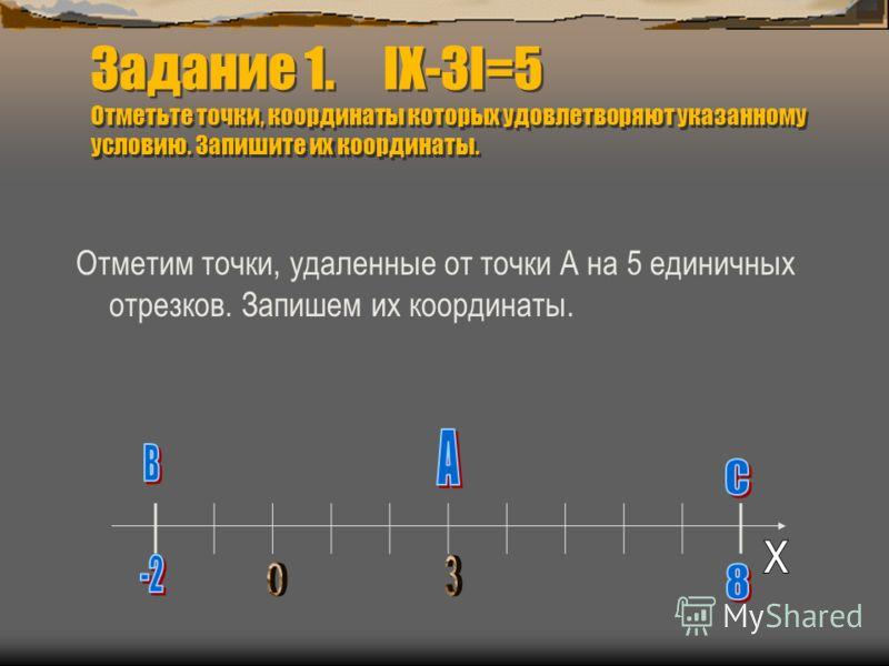 Задание 1. IХ-3I=5 Отметьте точки, координаты которых удовлетворяют указанному условию. Запишите их координаты. Отметим точки, удаленные от точки А на 5 единичных отрезков. Запишем их координаты.