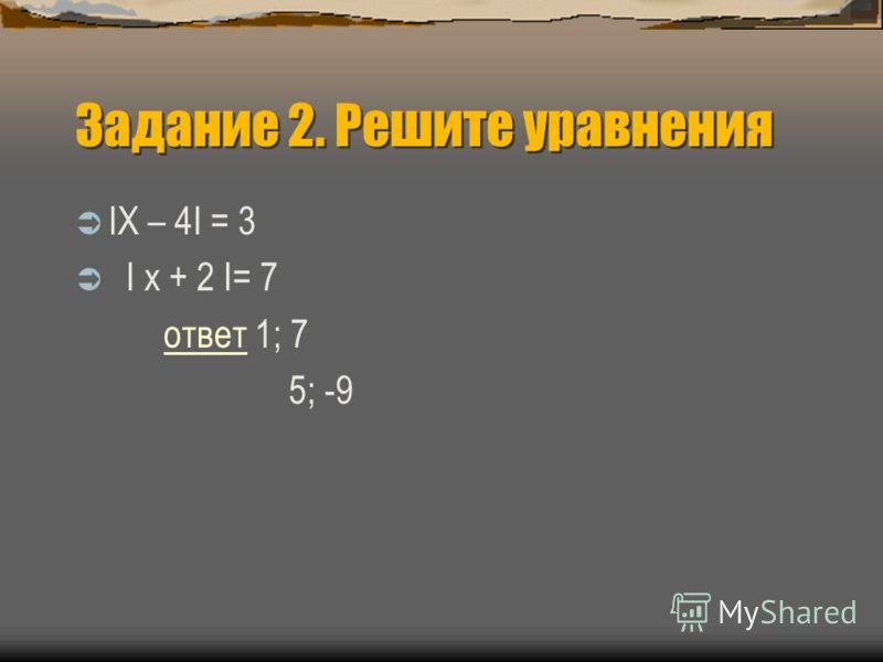 Задание 2. Решите уравнения IХ – 4I = 3 I х + 2 I= 7 ответответ 1; 7 5; -9