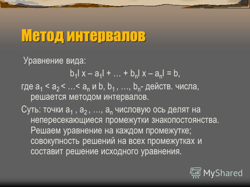Метод интервалов Уравнение вида: b 1 I x – a 1 I + … + b n I x – a n I = b, где a 1 < a 2 < …< a n и b, b 1, …, b n - действ. числа, решается методом интервалов. Суть: точки a 1, a 2, …, a n числовую ось делят на непересекающиеся промежутки знакопост