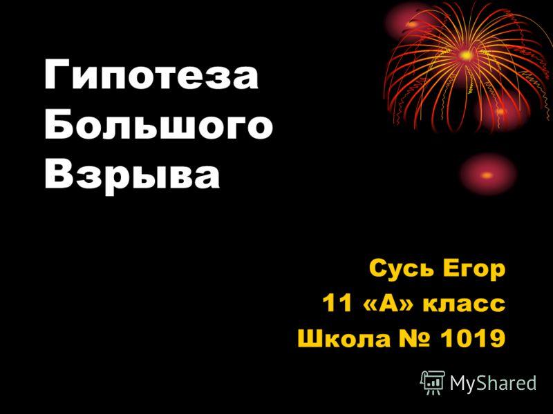 Гипотеза Большого Взрыва Сусь Егор 11 «А» класс Школа 1019