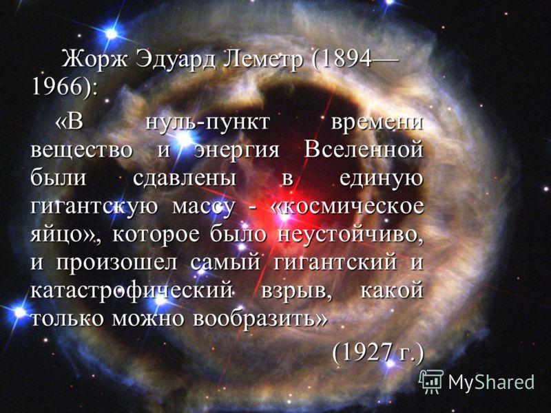 Жорж Эдуард Леметр (1894 1966): Жорж Эдуард Леметр (1894 1966): «В нуль-пункт времени вещество и энергия Вселенной были сдавлены в единую гигантскую массу - «космическое яйцо», которое было неустойчиво, и произошел самый гигантский и катастрофический