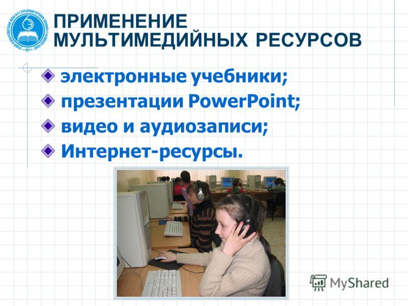ПРИМЕНЕНИЕ МУЛЬТИМЕДИЙНЫХ РЕСУРСОВ электронные учебники; презентации PowerPoint; видео и аудиозаписи; Интернет-ресурсы.