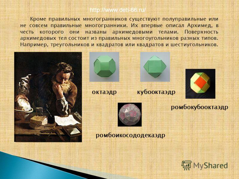 Кроме правильных многогранников существуют полуправильные или не совсем правильные многогранники. Их впервые описал Архимед, в честь которого они названы архимедовыми телами. Поверхность архимедовых тел состоит из правильных многоугольников разных ти