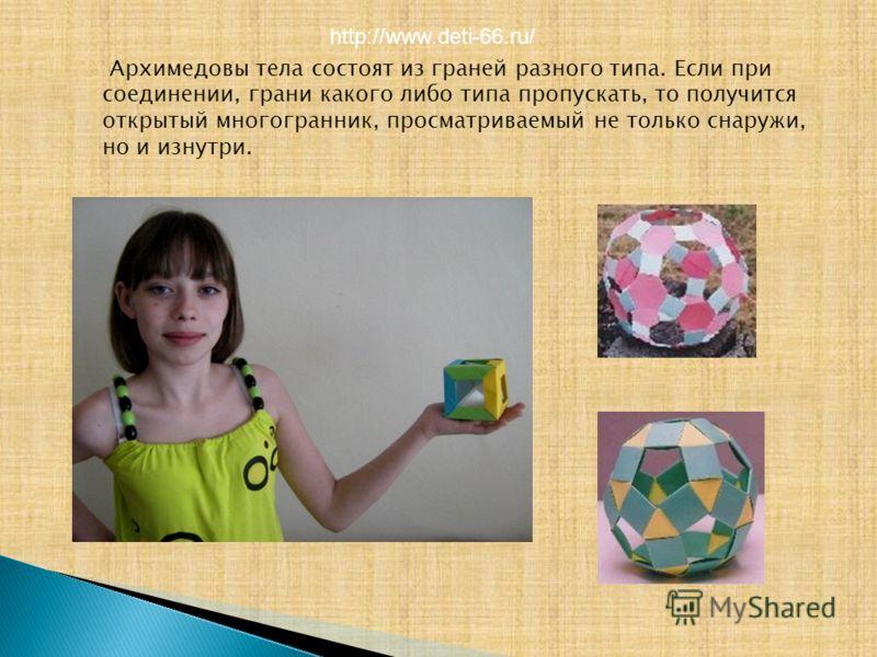 Архимедовы тела состоят из граней разного типа. Если при соединении, грани какого либо типа пропускать, то получится открытый многогранник, просматриваемый не только снаружи, но и изнутри. http://www.deti-66.ru/