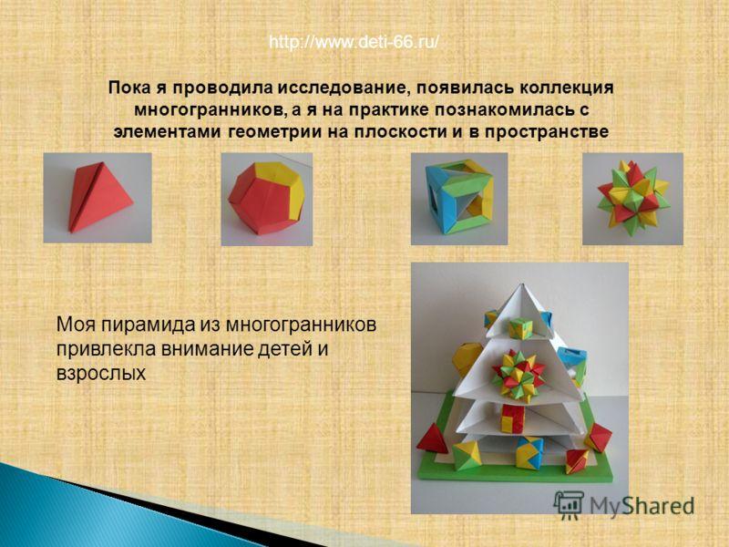 Пока я проводила исследование, появилась коллекция многогранников, а я на практике познакомилась с элементами геометрии на плоскости и в пространстве Моя пирамида из многогранников привлекла внимание детей и взрослых http://www.deti-66.ru/