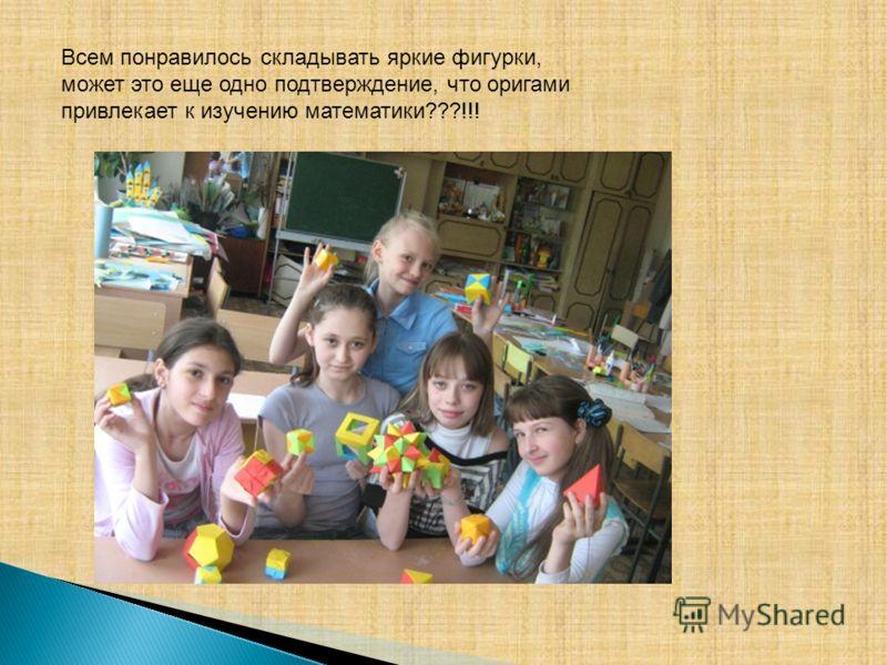 Всем понравилось складывать яркие фигурки, может это еще одно подтверждение, что оригами привлекает к изучению математики???!!!