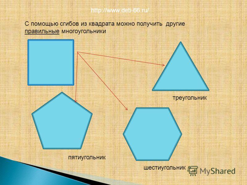 С помощью сгибов из квадрата можно получить другие правильные многоугольники треугольник пятиугольник шестиугольник http://www.deti-66.ru/