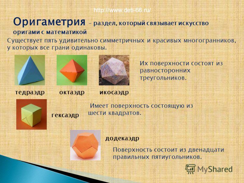 Оригаметрия – раздел, который связывает искусство оригами с математикой Существует пять удивительно симметричных и красивых многогранников, у которых все грани одинаковы. тедраэдр гексаэдр октаэдрикосаэдр додекаэдр Их поверхности состоят из равностор