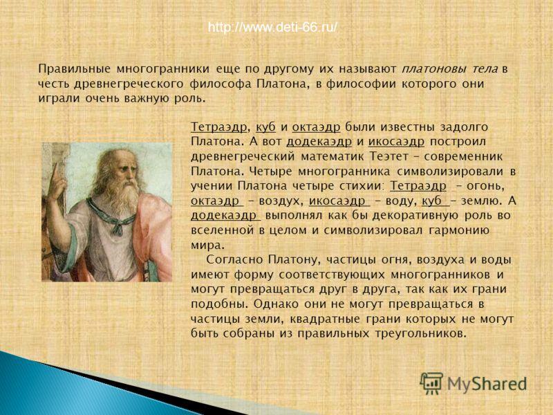 Правильные многогранники еще по другому их называют платоновы тела в честь древнегреческого философа Платона, в философии которого они играли очень важную роль. Тетраэдр, куб и октаэдр были известны задолго Платона. А вот додекаэдр и икосаэдр построи