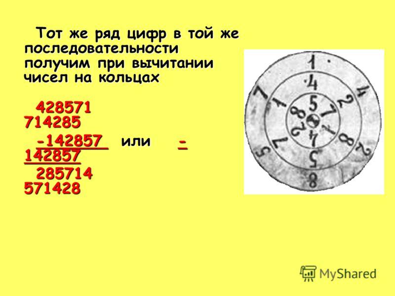 Тот же ряд цифр в той же последовательности получим при вычитании чисел на кольцах 428571 714285 -142857 или - 142857 285714 571428