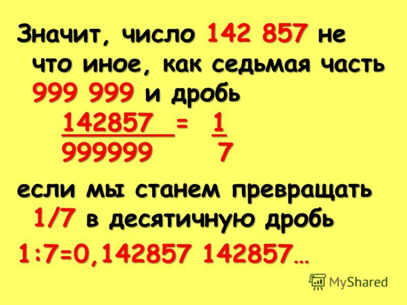 Значит, число 142 857 не что иное, как седьмая часть 999 999 и дробь 142857 = 1 142857 = 1 999999 7 999999 7 если мы станем превращать 1/7 в десятичную дробь 1:7=0,142857 142857…