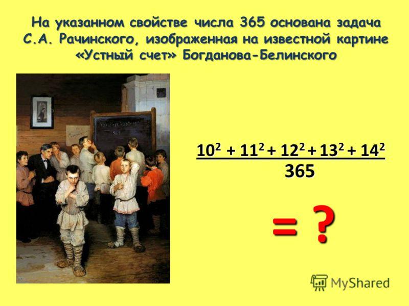 На указанном свойстве числа 365 основана задача С.А. Рачинского, изображенная на известной картине «Устный счет» Богданова-Белинского 10 2 + 11 2 + 12 2 + 13 2 + 14 2 365 365 = ? = ?
