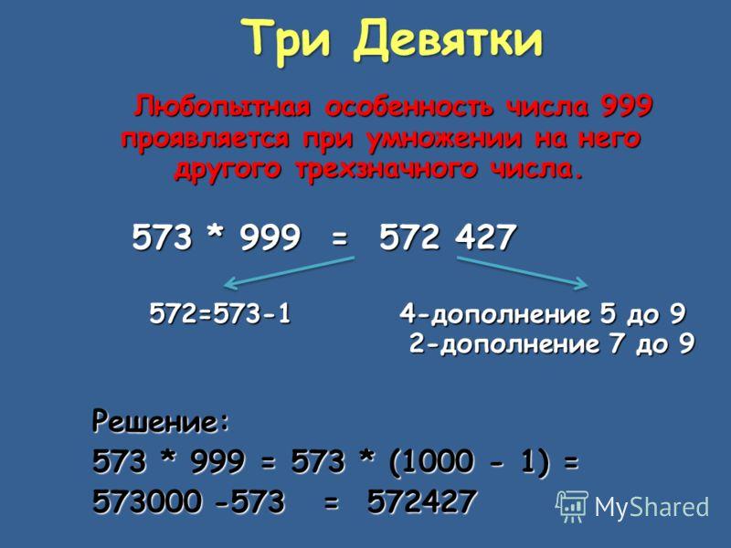 Три Девятки Любопытная особенность числа 999 проявляется при умножении на него другого трехзначного числа. 573 * 999 = 572 427 573 * 999 = 572 427 572=573-1 4-дополнение 5 до 9 572=573-1 4-дополнение 5 до 9 2-дополнение 7 до 9 2-дополнение 7 до 9Реше
