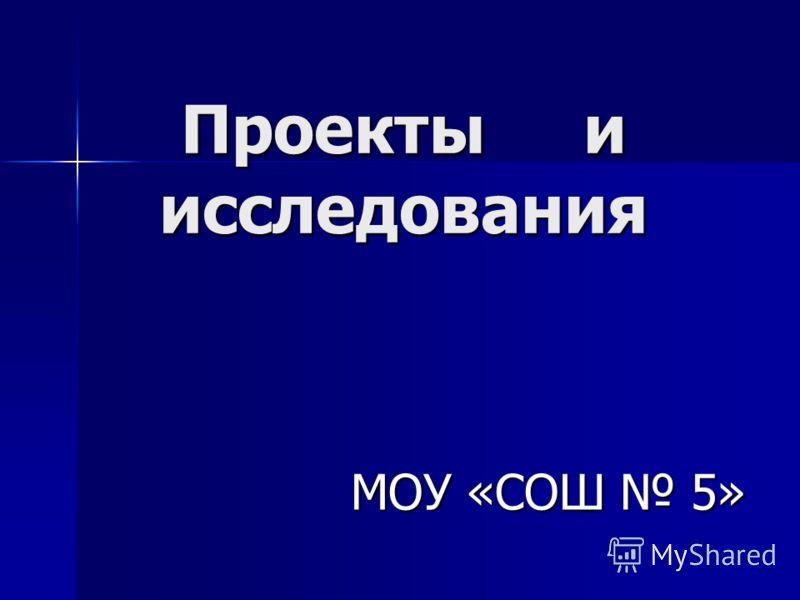 Проекты и исследования МОУ «СОШ 5»