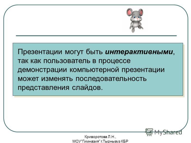 Криворотова Л.Н., МОУГимназия г.Тырныауз КБР Презентации могут быть интерактивными, так как пользователь в процессе демонстрации компьютерной презентации может изменять последовательность представления слайдов.