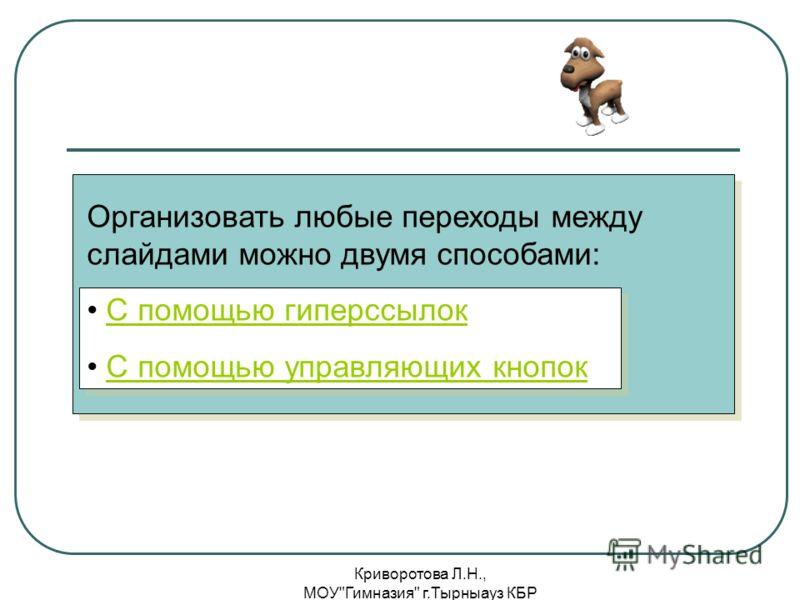 Криворотова Л.Н., МОУГимназия г.Тырныауз КБР Организовать любые переходы между слайдами можно двумя способами: С помощью гиперссылок С помощью управляющих кнопок