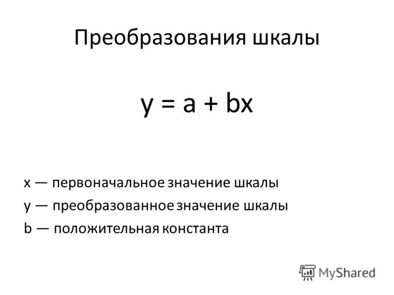 Преобразования шкалы y = a + bx х первоначальное значение шкалы у преобразованное значение шкалы b положительная константа