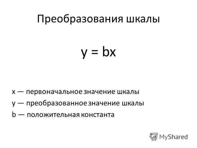 Преобразования шкалы y = bx х первоначальное значение шкалы у преобразованное значение шкалы b положительная константа