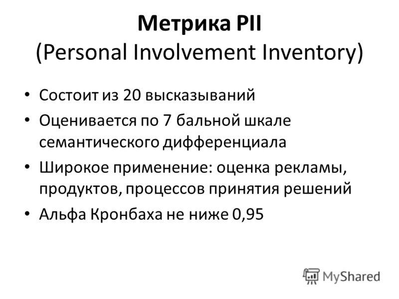 Метрика PII (Personal Involvement Inventory) Состоит из 20 высказываний Оценивается по 7 бальной шкале семантического дифференциала Широкое применение: оценка рекламы, продуктов, процессов принятия решений Альфа Кронбаха не ниже 0,95