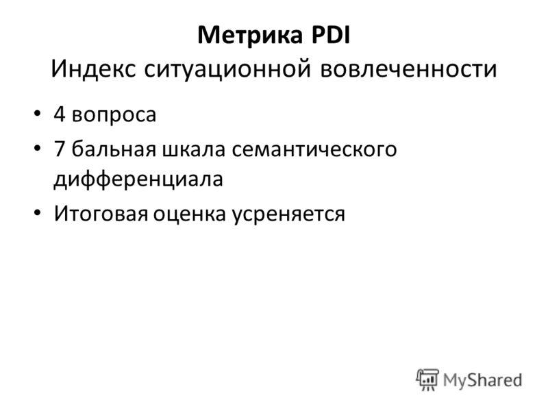 Метрика PDI Индекс ситуационной вовлеченности 4 вопроса 7 бальная шкала семантического дифференциала Итоговая оценка усреняется