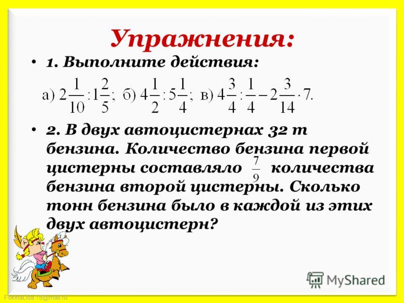 FokinaLida.75@mail.ru Упражнения: 1. Выполните действия: 2. В двух автоцистернах 32 т бензина. Количество бензина первой цистерны составляло количества бензина второй цистерны. Сколько тонн бензина было в каждой из этих двух автоцистерн?