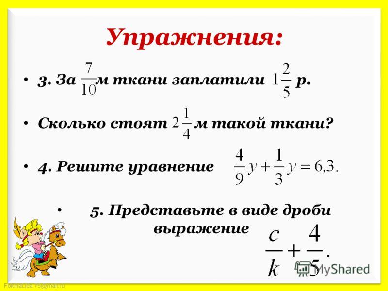 FokinaLida.75@mail.ru Упражнения: 3. За м ткани заплатили р. Сколько стоят м такой ткани? 4. Решите уравнение 5. Представьте в виде дроби выражение