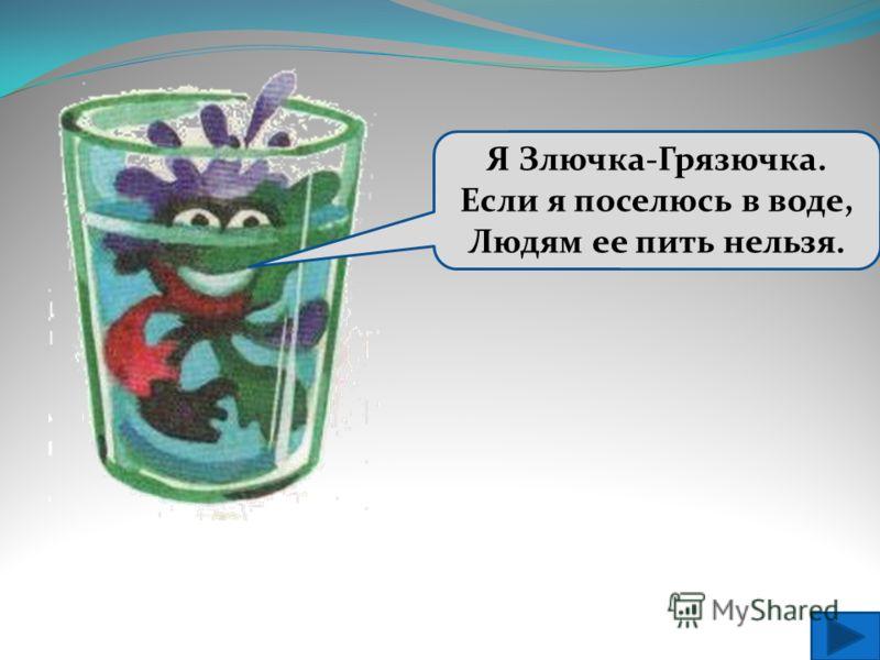 Я Злючка-Грязючка. Если я поселюсь в воде, Людям ее пить нельзя.