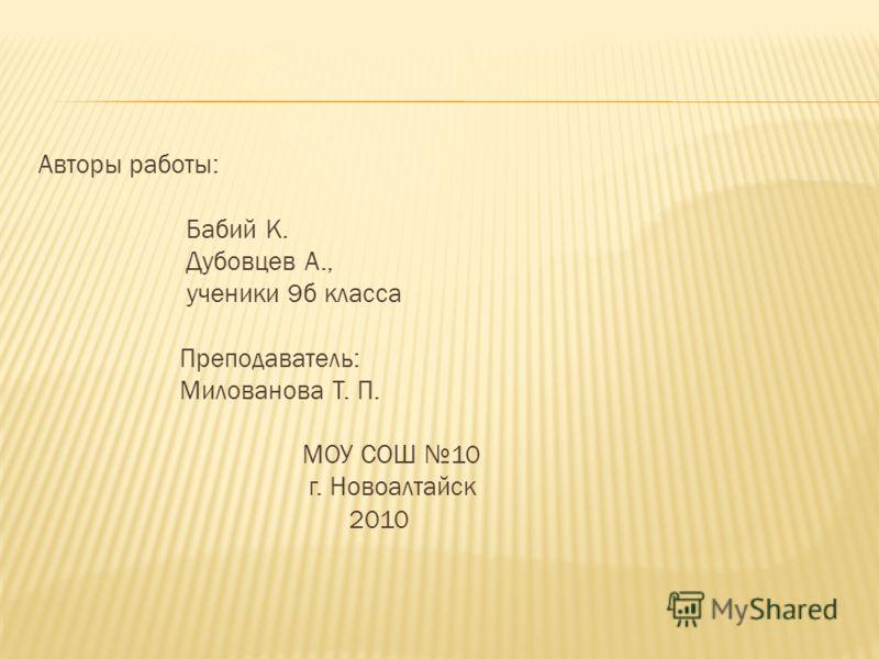 Авторы работы: Бабий К. Дубовцев А., ученики 9б класса Преподаватель: Милованова Т. П. МОУ СОШ 10 г. Новоалтайск 2010