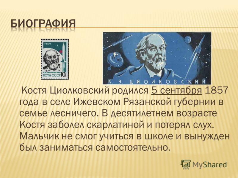 Костя Циолковский родился 5 сентября 1857 года в селе Ижевском Рязанской губернии в семье лесничего. В десятилетнем возрасте Костя заболел скарлатиной и потерял слух. Мальчик не смог учиться в школе и вынужден был заниматься самостоятельно.