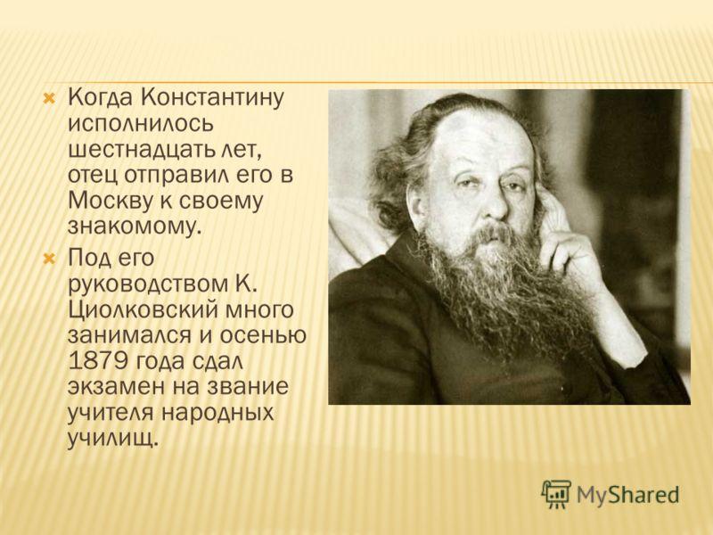 Когда Константину исполнилось шестнадцать лет, отец отправил его в Москву к своему знакомому. Под его руководством К. Циолковский много занимался и осенью 1879 года сдал экзамен на звание учителя народных училищ.