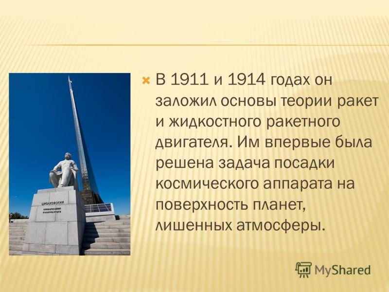 В 1911 и 1914 годах он заложил основы теории ракет и жидкостного ракетного двигателя. Им впервые была решена задача посадки космического аппарата на поверхность планет, лишенных атмосферы.