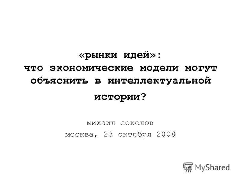 «рынки идей»: что экономические модели могут объяснить в интеллектуальной истории? михаил соколов москва, 23 октября 2008