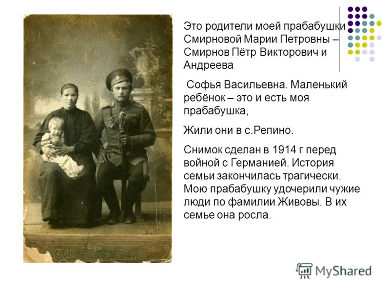 Это родители моей прабабушки Смирновой Марии Петровны – Смирнов Пётр Викторович и Андреева Софья Васильевна. Маленький ребёнок – это и есть моя прабабушка, Жили они в с.Репино. Снимок сделан в 1914 г перед войной с Германией. История семьи закончилас