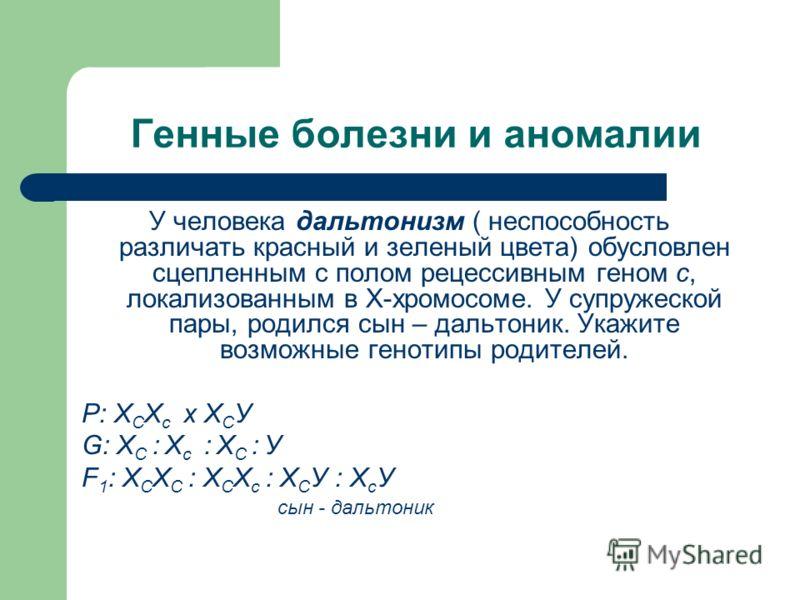 Генные болезни и аномалии У человека дальтонизм ( неспособность различать красный и зеленый цвета) обусловлен сцепленным с полом рецессивным геном с, локализованным в Х-хромосоме. У супружеской пары, родился сын – дальтоник. Укажите возможные генотип