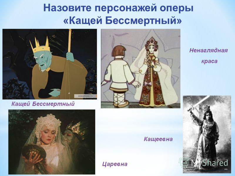Назовите персонажей оперы «Кащей Бессмертный» Кащей Бессмертный Кащеевна Царевна Ненаглядная краса