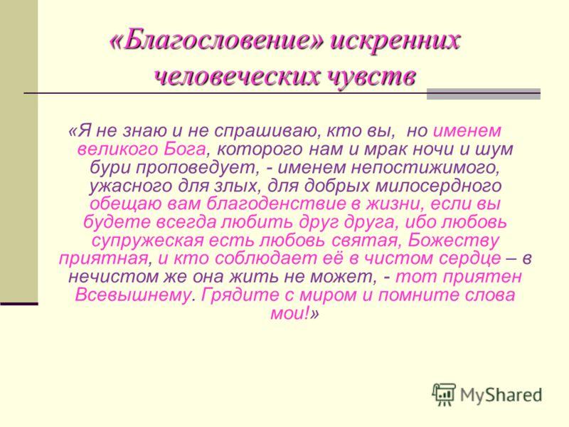 «Благословение» искренних человеческих чувств «Я не знаю и не спрашиваю, кто вы, но именем великого Бога, которого нам и мрак ночи и шум бури проповедует, - именем непостижимого, ужасного для злых, для добрых милосердного обещаю вам благоденствие в ж