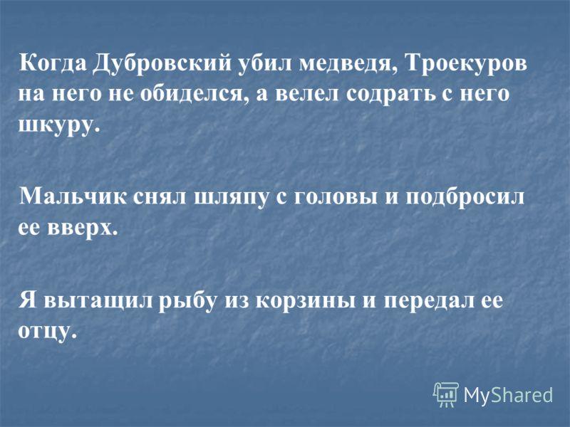 Когда Дубровский убил медведя, Троекуров на него не обиделся, а велел содрать с него шкуру. Мальчик снял шляпу с головы и подбросил ее вверх. Я вытащил рыбу из корзины и передал ее отцу.