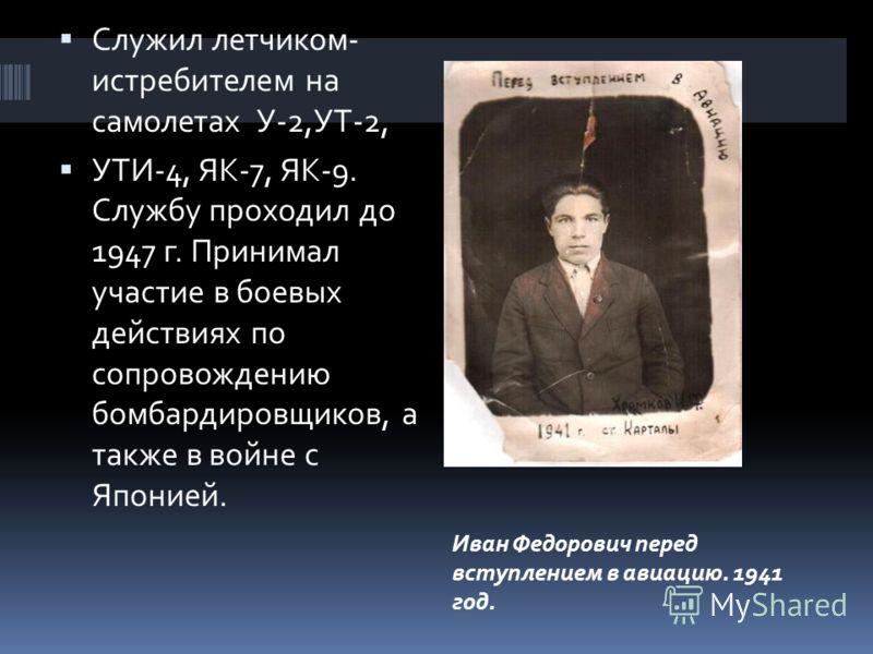 Служил летчиком- истребителем на самолетах У-2,УТ-2, УТИ-4, ЯК-7, ЯК-9. Службу проходил до 1947 г. Принимал участие в боевых действиях по сопровождению бомбардировщиков, а также в войне с Японией. Иван Федорович перед вступлением в авиацию. 1941 год.