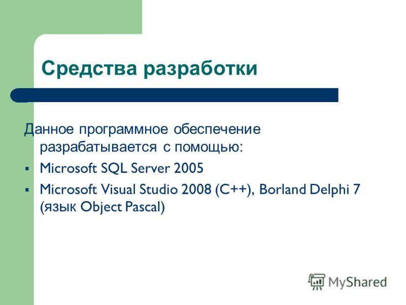 Средства разработки Данное программное обеспечение разрабатывается с помощью: Microsoft SQL Server 2005 Microsoft Visual Studio 2008 (C ++ ), Borland Delphi 7 ( язык Object Pascal)
