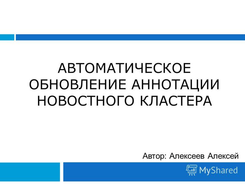 АВТОМАТИЧЕСКОЕ ОБНОВЛЕНИЕ АННОТАЦИИ НОВОСТНОГО КЛАСТЕРА Автор: Алексеев Алексей
