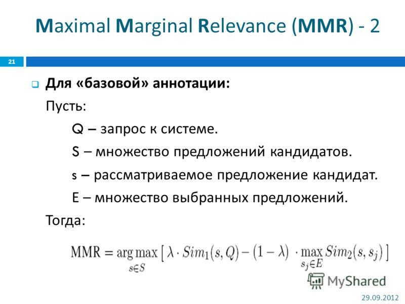 Maximal Marginal Relevance (MMR) - 2 Для « базовой » аннотации : Пусть : Q – запрос к системе. S – множество предложений кандидатов. s – рассматриваемое предложение кандидат. Е – множество выбранных предложений. Тогда : 02.07.2012 21