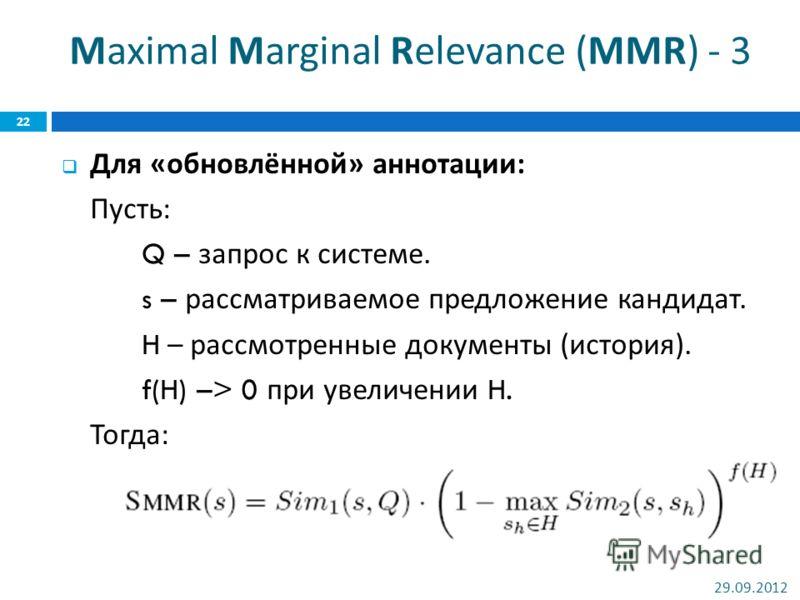 Maximal Marginal Relevance (MMR) - 3 Для « обновлённой » аннотации : Пусть : Q – запрос к системе. s – рассматриваемое предложение кандидат. H – рассмотренные документы ( история ). f(H) –> 0 при увеличении H. Тогда : 02.07.2012 22