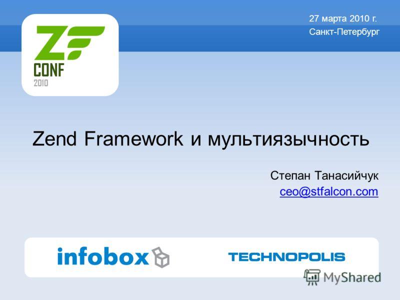 Zend Framework и мультиязычность Степан Танасийчук ceo@stfalcon.com 27 марта 2010 г. Санкт-Петербург