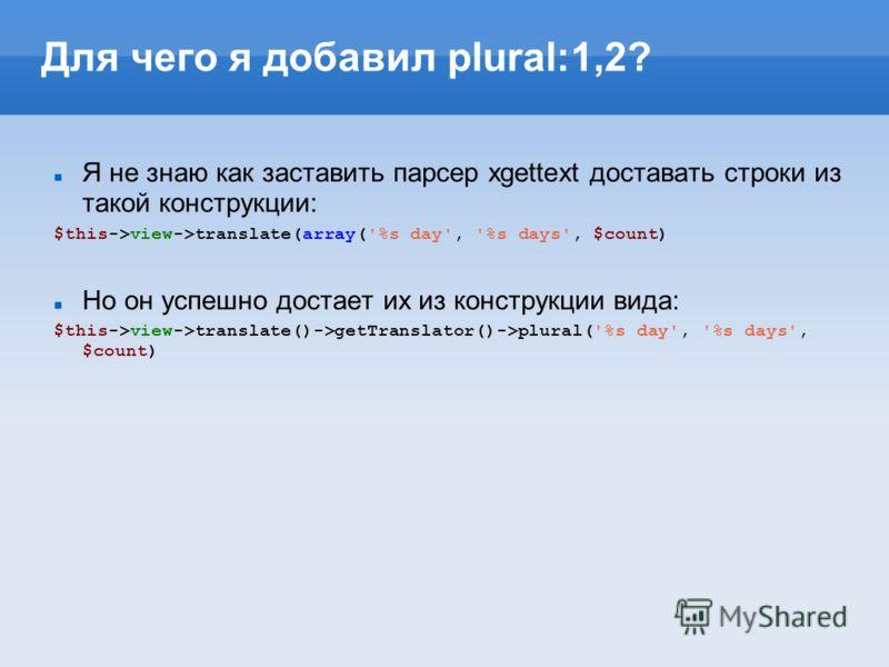 Для чего я добавил plural:1,2? Я не знаю как заставить парсер xgettext доставать строки из такой конструкции: $this->view->translate(array('%s day', '%s days', $count) Но он успешно достает их из конструкции вида: $this->view->translate()->getTransla