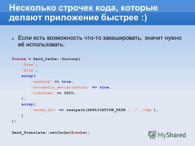 Несколько строчек кода, которые делают приложение быстрее :) Если есть возможность что-то закешировать, значит нужно её использовать: $cache = Zend_Cache::factory( 'Core', 'File', array( 'caching' => true, 'automatic_serialization' => true, 'lifetime
