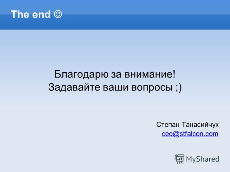 The end Благодарю за внимание! Задавайте ваши вопросы ;) Степан Танасийчук ceo@stfalcon.com
