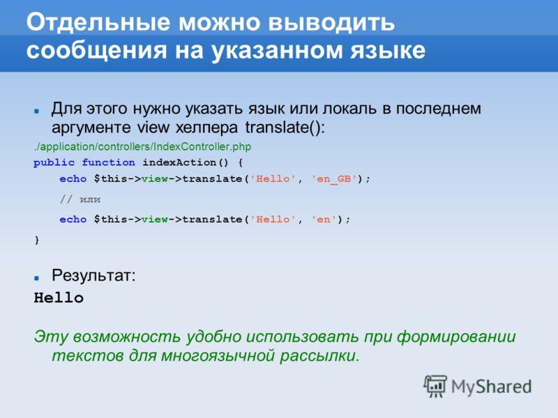 Отдельные можно выводить сообщения на указанном языке Для этого нужно указать язык или локаль в последнем аргументе view хелпера translate():./application/controllers/IndexController.php public function indexAction() { echo $this->view->translate('He