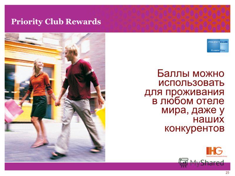 25 Priority Club Rewards Баллы можно использовать для проживания в любом отеле мира, даже у наших конкурентов