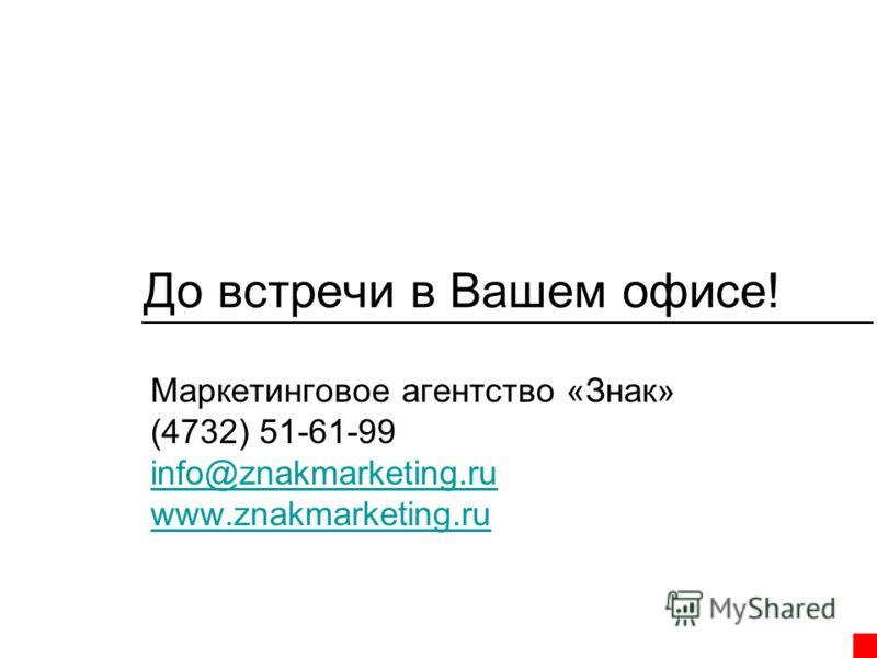 До встречи в Вашем офисе! Маркетинговое агентство «Знак» (4732) 51-61-99 info@znakmarketing.ru www.znakmarketing.ru