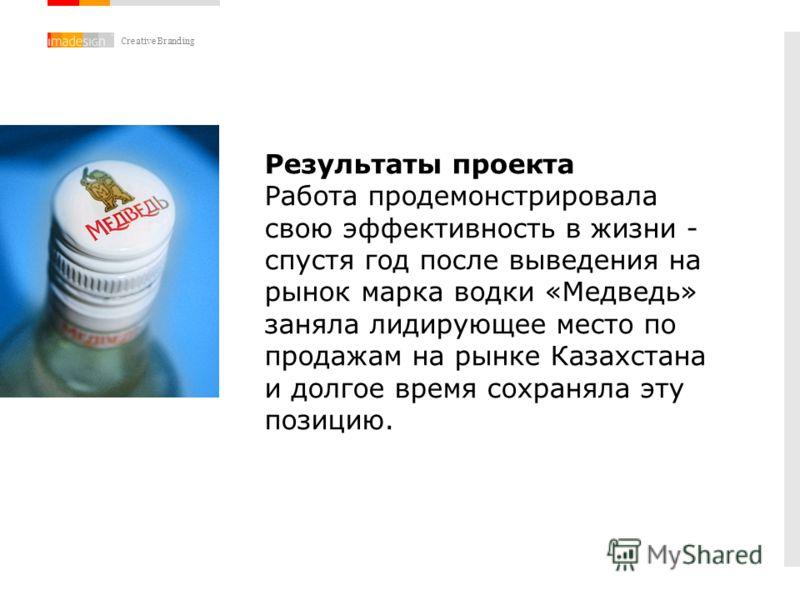 Creative Branding Результаты проекта Работа продемонстрировала свою эффективность в жизни - спустя год после выведения на рынок марка водки «Медведь» заняла лидирующее место по продажам на рынке Казахстана и долгое время сохраняла эту позицию.